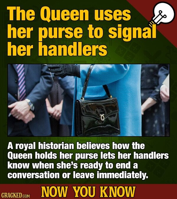 The Queen uses her purse to signal her handlers O A royal historian believes how the Queen holds her purse lets her handlers know when she's ready to end a conversation or leave immediately. NOW YOU KNOW CRACKED COM