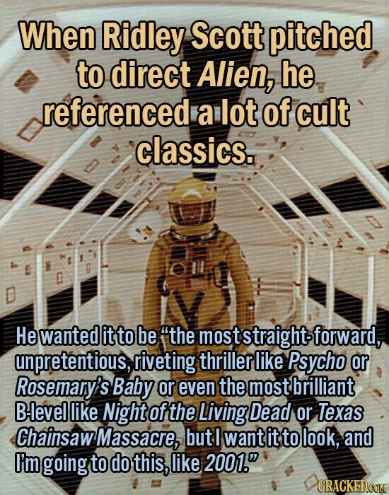 When Ridley Scott pitched to direct Alien, he referenced a lot of cult classics. He wanted it to be 'the most moststraightsforward, unpretentious, riveting thriller like Psycho or Rosemary's Baby or even the most brilliant Blevel like Night ofthe Living Dead or Texas Chainsaw Massacre, but I want it to