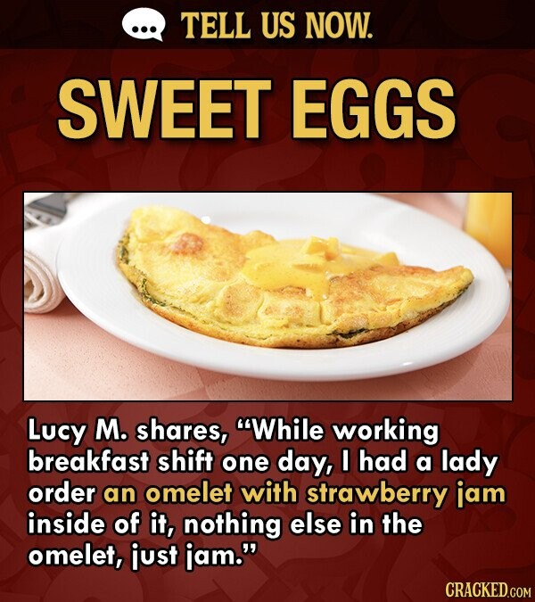 TELL US NOW. SWEET EGGS Lucy M. shares, While working breakfast shift one day, I had a lady order an omelet with strawberry jam inside of it, nothing else in the omelet, just iam. CRACKED.COM