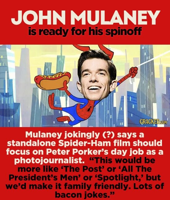 JOHN MULANEY is ready for his spinoff Mulaney jokingly (?) says a standalone Spider-Ham film should focus on Peter Porker's day job as a photojournalist. This would be more like 'The Post' or 'All The President's Men' or 'Spotlight,' but we'd make it family friendly. Lots of bacon jokes.