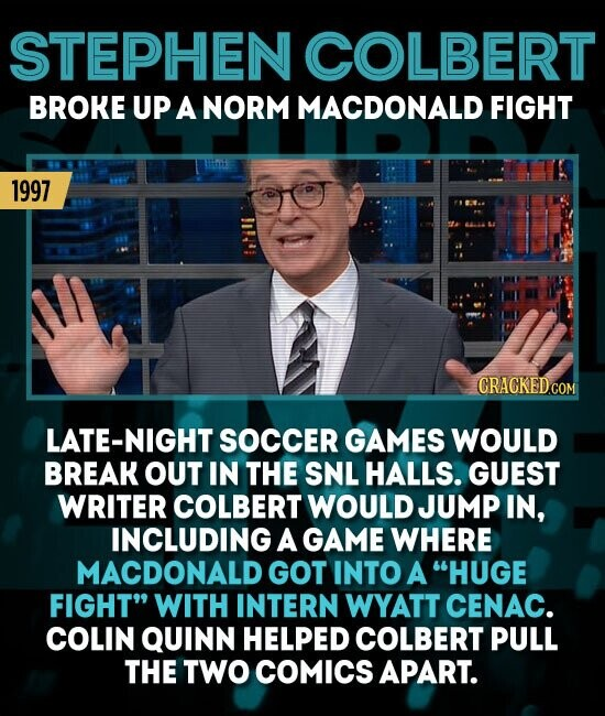STEPHEN COLBERT BROKE UP A NORM MACDONALD FIGHT 1997 CRACKED ATE-NIGHT SOCCER GAMES WOULD BREAK OUT IN THE SNL HALLS. GUEST WRITER COLBERT WOULD JUMP IN, INCLUDING A GAME WHERE MACDONALD GOT INTO A HUGE FIGHT WITH INTERN WYATT CENAC. COLIN QUINN HELPED COLBERT PULL THE TWO COMICS APART.