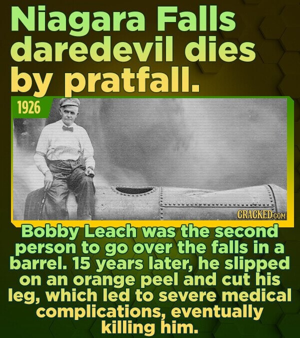 Niagara Falls daredevil dies by pratfall. 1926 CRACKED'COM Bobby Leach was the second person to go over the falls in a barrel. 15 years later, he slip