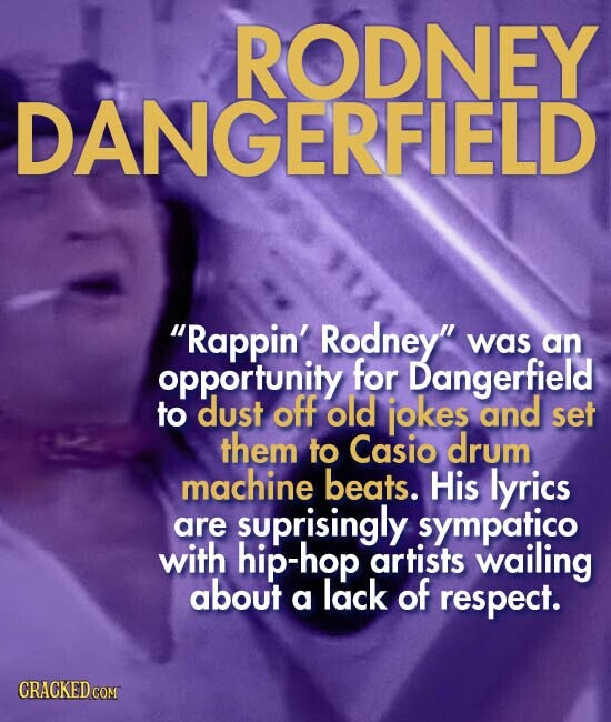 RODNEY DANGERFIELD Rappin' Rodney was an opportunity for Dangerfield to dust off old jokes and set them to Casio drum machine beats. His lyrics are suprisingly sympatico with hip-hop artists wailing about lack of a respect. CRACKED COM