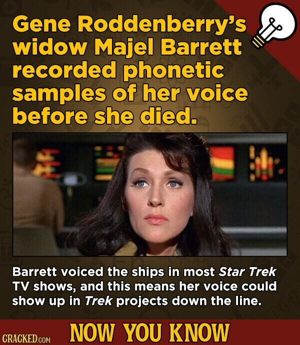 Gene Roddenberry's widow Majel Barrett recorded phonetic samples of her voice before she died. Barrett voiced the ships in most Star Trek TV shows, and this means her voice could show up in Trek projects down the line. NOW YOU KNOW CRACKED.COM
