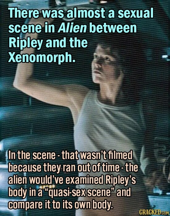 There was almost a sexual scene in Alien between Ripley and the Xenomorph. In the scene - that wasn't filmed because they ran out of time-the alien would've examined Ripley's body in a quasi-sex scene and compare it to its own body.