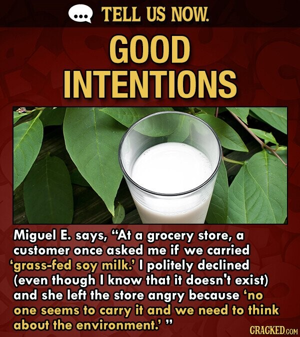 TELL US NOW. GOOD INTENTIONS Miguel E. says, At a grocery store, a customer once asked me if we carried grass-fed soy milk.' 0 politely declined (even though know that it doesn't exist) and she left the store angry because 'no one seems to carry it and we need