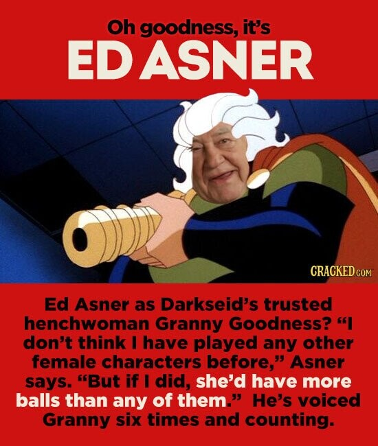 Oh goodness, it's EDASNER Ed Asner as Darkseid's trusted henchwoman Granny Goodness? I don't think I have played any other female characters before, Asner says. But if I did, she'd have more balls than any of them. He's voiced Granny six times and counting.