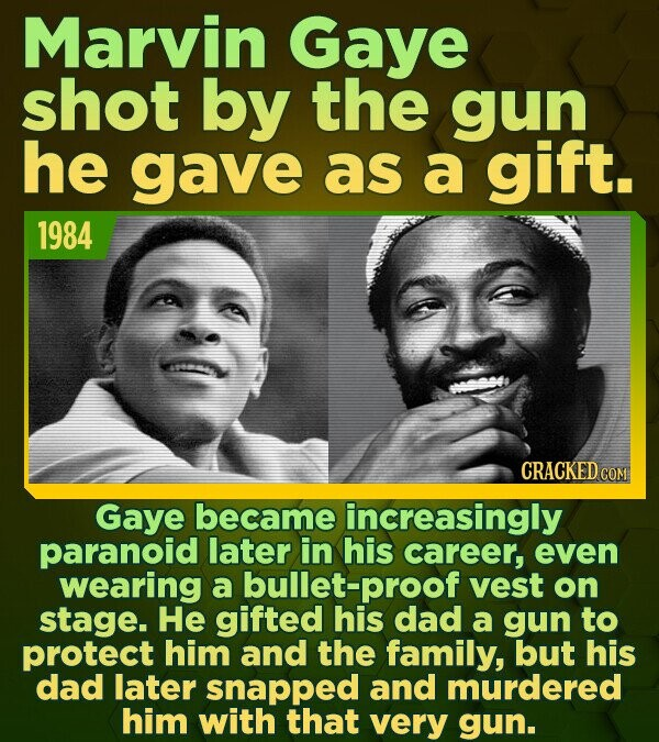 Marvin Gaye shot by the gun he gave as a gift. 1984 CRACKED COM Gaye became increasingly paranoid later in his career, even wearing a bullet-proof ves