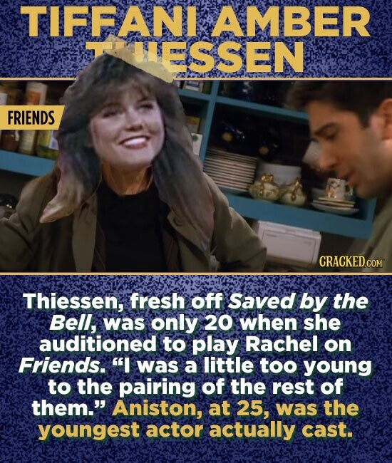 TIFFANI AMBER H5SSEN FRIENDS Thiessen, fresh off Saved by the Bell, was only 20 when she auditioned to play Rachel on Friends. I was a little too young to the pairing of the rest of them. Aniston, at 25, was the youngest actor actually cast.