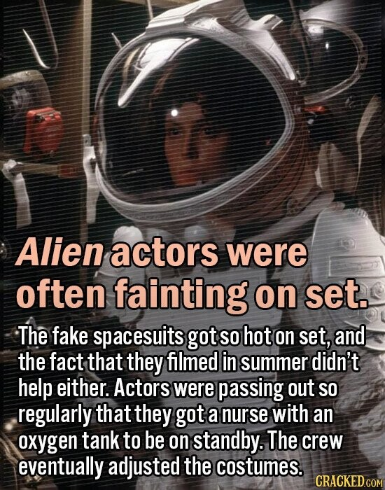 Alien actors were often fainting on set. The fake spacesuits got SO hot on set, and the fact that they filmed in summer didn't help either. Actors were passing out SO regularly that they got a nurse with an oxygen tank to be on standby. The crew eventually adjusted the