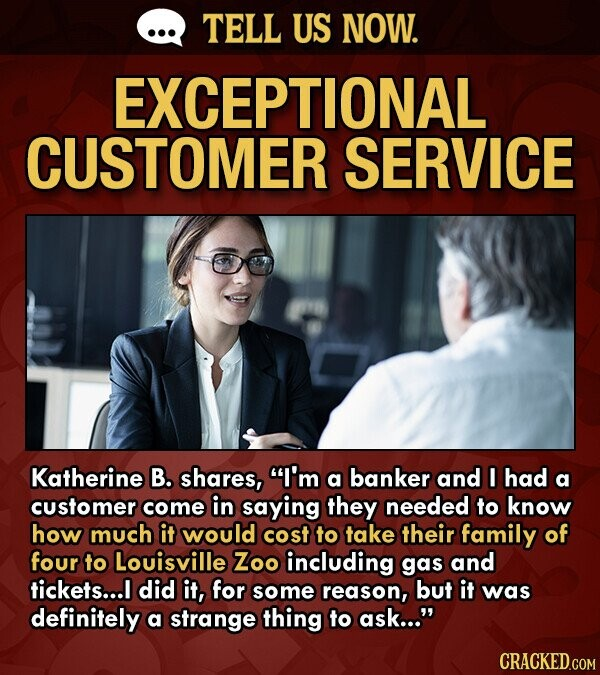 TELL US NOW. EXCEPTIONAL CUSTOMER SERVICE Katherine B. shares, I'm a banker and I had a customer come in saying they needed to know how much it would cost to take their family of four to Louisville Zoo including gas and tickets... did it, for some reason, but it was