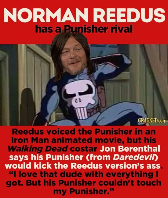 NORMAN REEDUS has a Punisher rival AD CRACKED COM Reedus VOiced the Punisher in an Iron Man animated movie, but his Walking Dead costar Jon Berenthal says his Punisher (from Daredevil) would kick the Reedus version's ass. I love that dude with everything I got. But his Punisher couldn't touch my