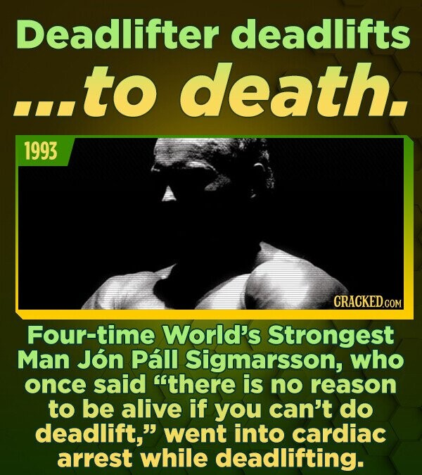 Deadlifter deadlifts ...to death. 1993 Four-time World's Strongest Man Jon Pall Sigmarsson, who once said there is no reason to be alive if you can't