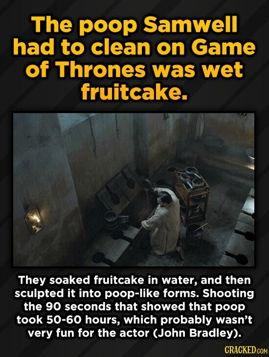 The poop Samwell had to clean on Game of Thrones was wet fruitcake. They soaked fruitcake in water, and then sculpted it into poop-like forms. Shootin