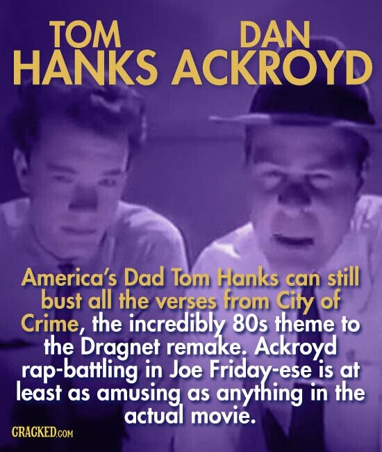 TOM DAN HANKS ACKROYD America's Dad Tom Hanks still can bust all the from verses City of Crime, the incredibly 80s theme to the Dragnet remake. Ackroyd rap-battling in Joe Friday-ese is at least as amusing as anything in the actual movie.