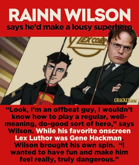 RAINN WILSON says he'd make a lousy superhero CRACKEDOON Look, I'm an offbeat guy, I wouldn't know how to play a regular, Well- meaning, do-good sort of hero, says Wilson. While his favorite onscreen Lex Luthor was Gene Hackman, Wilson brought his own spin. I wanted to have fun and