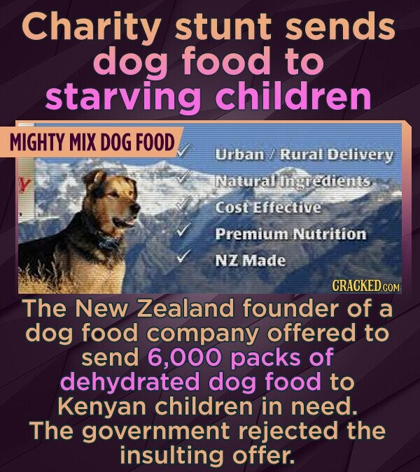 Charity stunt sends dog food to starving children MIGHTY MIX DOG FOOD Urban Rural Delivery Natural Igedients Cost effective Premium Nutrition NZ Made CRACKED COM The New Zealand founder of a dog food company offered to send 6,000 packs of dehydrated dog food to Kenyan children in need. The government
