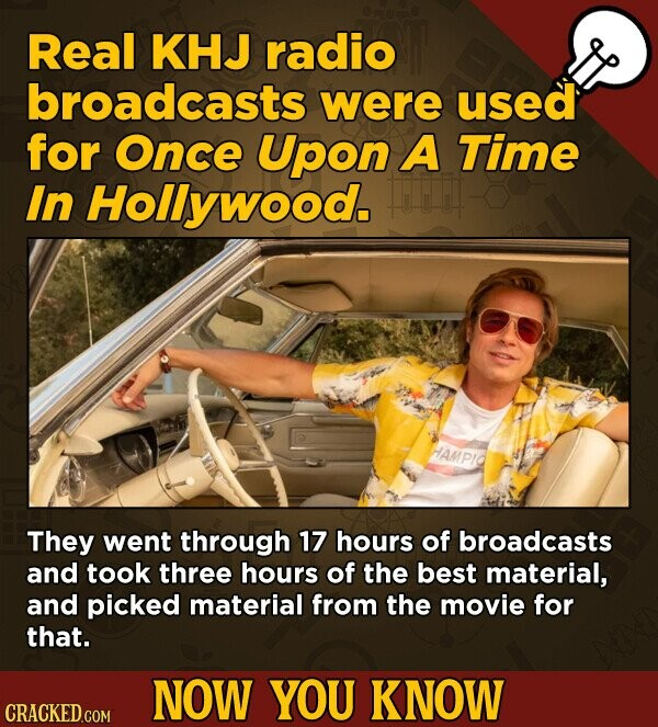 Real KHJ radio broadcasts were used for Once Upon A Time In Hollywood. They went through 17 hours of broadcasts and took three hours of the best material, and picked material from the movie for that. NOW YOU KNOW CRACKED COM