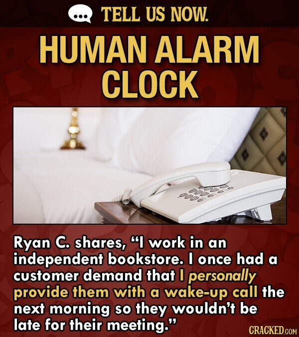 TELL US NOW. HUMAN ALARM CLOCK Ryan C. shares, I work in an independent bookstore. I once had a customer demand that I personally provide them with a wake-up call the next morning so they wouldn't be late for their meeting.
