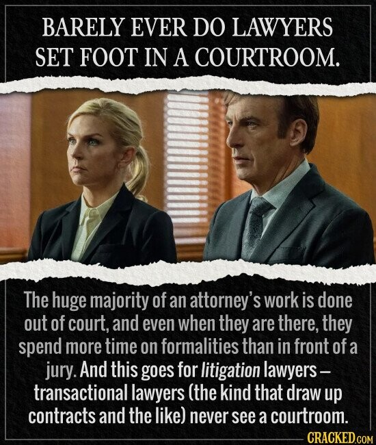 BARELY EVER DO LAWYERS SET FOOT IN A COURTROOM. The huge majority of an attorney's work is done out of court, and even when they are there, they spend more time on formalities than in front of a jury. And this goes for litigation lawyers- transactional lawyers (the kind that