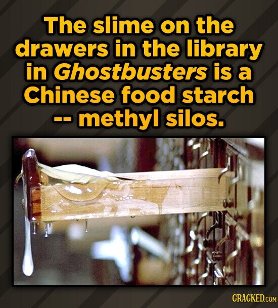 The slime on the drawers in the library in Ghostbusters is a Chinese food starch methyl silos. CRACKEDGOM