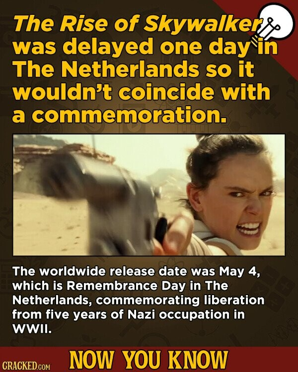 The Rise of Skywalker was delayed one day in The Netherlands SO it wouldn't coincide with a commemoration. The worldwide release date was May 4, which is Remembrance Day in The Netherlands, commemorating liberation from five years of Nazi occupation in WWlI. NOW YOU KNOW CRACKED.COM