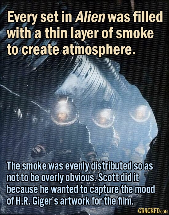 Every set in Alien was filled with a thin layer of smoke to create atmosphere. The smoke was evenly distributed SO as not to be overly obvious. Scott did it because he wanted to capture the mood of H.R. Giger's artwork for the film.