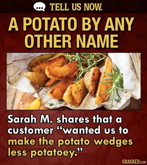 TELL US NOW. A POTATO BY ANY OTHER NAME Sarah M. shares that a customer wanted US to make the potato wedges less potatoey.