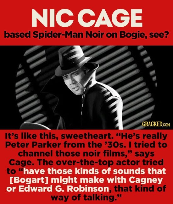 NICCAGE based Spider-Man Noir on Bogie, see? It's like this, sweetheart. He's really Peter Parker from the '30s. I tried to channel those noir films, says Cage. The over-the-top actor tried to have those kinds of sounds that [Bogart] might make with Cagney or Edward G. Robinson, that kind