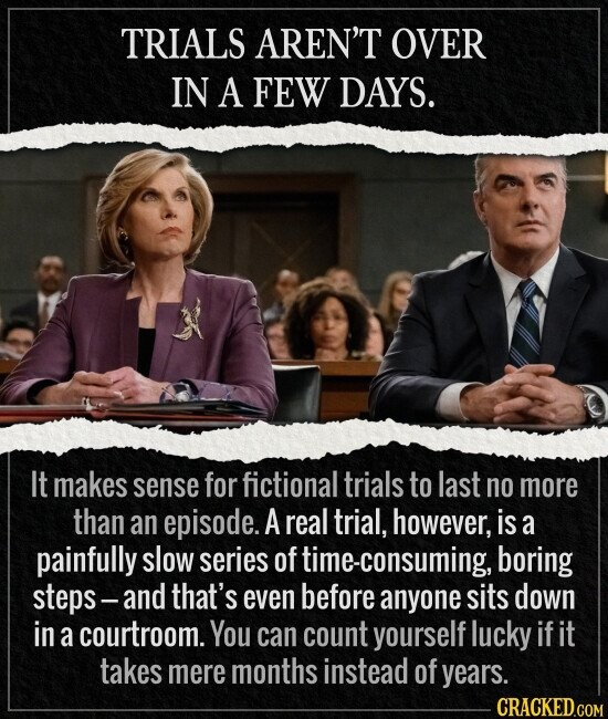 TRIALS AREN'T OVER IN A FEW DAYS. It makes sense for fictional trials to last no more than an episode. A real trial, however, is a painfully slow series of e-consuming, boring steps- and that's even before anyone sits down in a courtroom. You can count yourself lucky if it