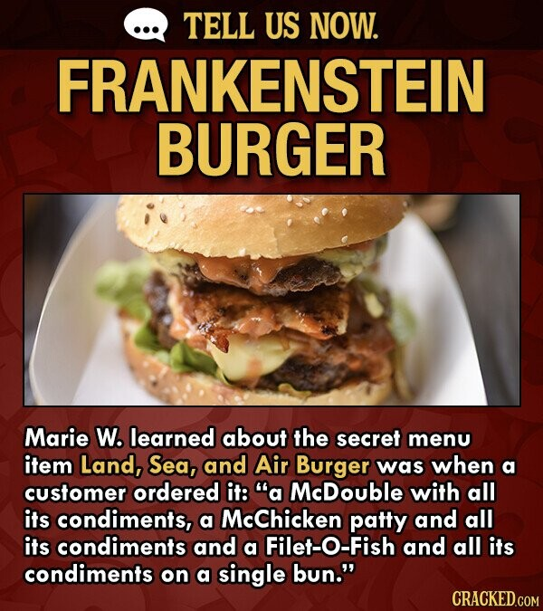 TELL US NOW. FRANKENSTEIN BURGER Marie W. learned about the secret menu item Land, Sea, and Air Burger was when a customer ordered it: a McDouble with all its condiments, a McChicken patty and all its condiments and a Filet-O-Fish and all its condiments on a single bun.