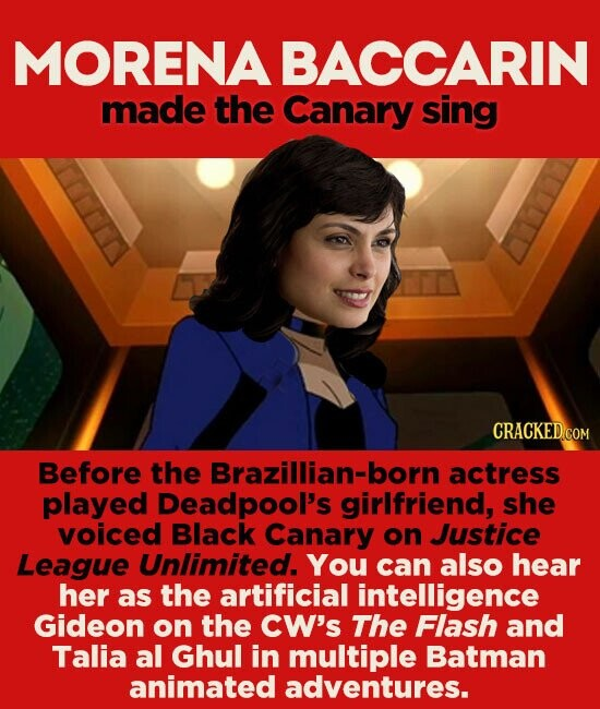 MORENA BACCARIN made the Canary sing CRACKED.COM Before the Brazillian-born actress played Deadpool's girlfriend, she voiced Black Canary on Justice League Unlimited. You can also hear her as the artificial intelligence Gideon on the CW's The Flash and Talia al Ghul in multiple Batman animated adventures.