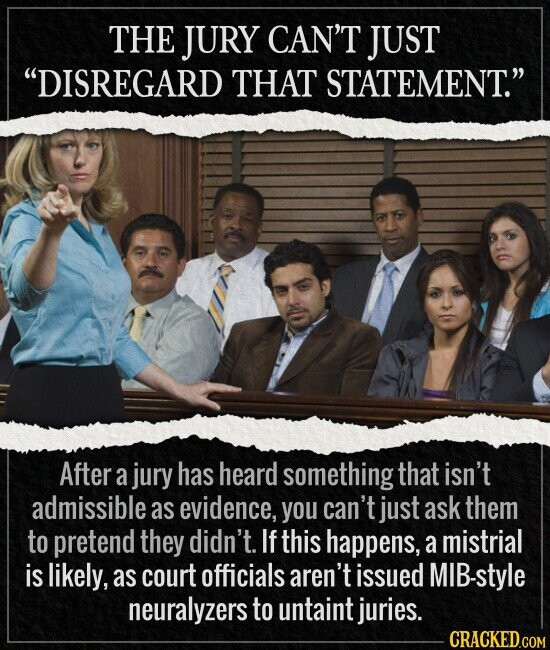 THE JURY CAN'T JUST DISREGARD THAT STATEMENT. After a jury has heard something that isn't admissible as evidence, you can't just ask them to pretend they didn't. If this happens, a mistrial is likely, as court officials aren't issued MIB-style neuralyzers to untaint juries. CRACKED.COM
