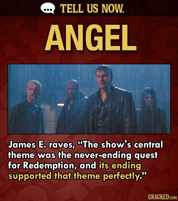 TELL US NOW. ANGEL James E. raves, The show's central theme was the never-ending quest for Redemption, and its ending supported that theme perfectly. CRACKED.COM
