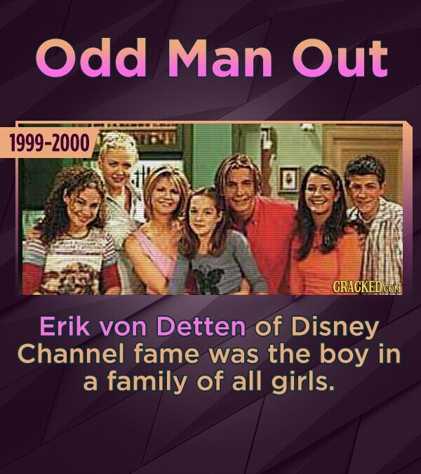 Odd Man Out 1999-2000 Erik von Detten of Disney Channel fame was the boy in a family of all girls.