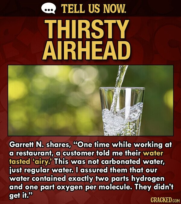 TELL US NOW. THIRSTY AIRHEAD Garrett N. shares, One time while working at a restaurant, a customer told me their water tasted 'airy.' This was not carbonated water, just regular water. I assured them that our water contained exactly two parts hydrogen and one part oxygen per molecule. They didn't