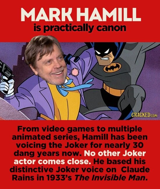 MARK HAMILL is practically canon From video games to multiple animated series, Hamill has been voicing the Joker for nearly 30 dang years now. No other Joker actor comes close. He based his distinctive Joker voice on Claude Rains in 1933's The Invisible Man.