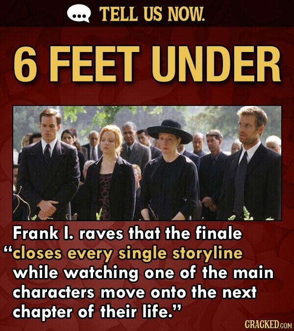 TELL US NOW. 6 FEET UNDER Frank l. raves that the finale closes every single storyline while watching one of the main characters move onto the next chapter of their life.