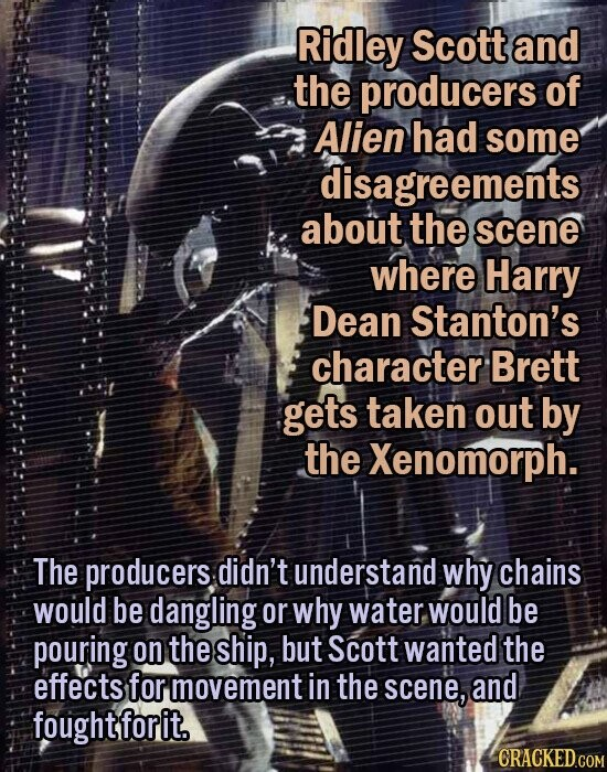 Ridley Scott and the producers of Alien had some disagreements about the scene where Harry Dean Stanton's character Brett gets taken out by the Xenomorph. The producers didn't understand why chains would be dangling or why water, would be pouring on the ship, but Scott wanted the effects for movement