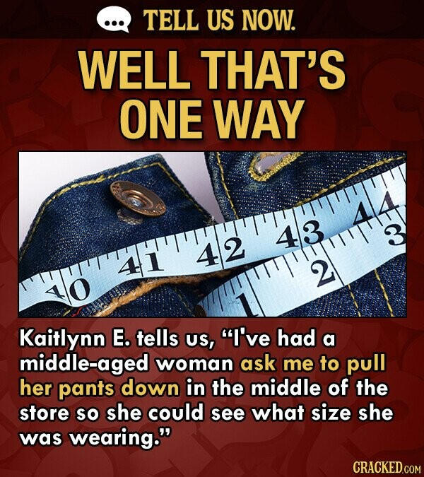 TELL US NOW. WELL THAT'S ONE WAY 43 4 2 41 2 Kaitlynn E. tells US, I've had a middle-aged woman ask me to pull her pants down in the middle of the store SO she could see what size she was wearing.