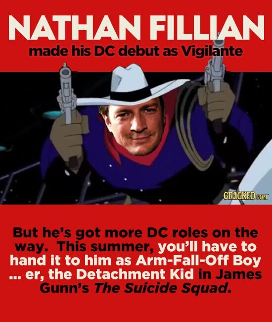 NATHAN FILLIAN made his DC debut as Vigilante GRACKEDCOM But he's got more DC roles on the way. This summer, you'll have to hand it to him as Arm-Fall-Off Boy ...er, the Detachment Kid in James Gunn's The Suicide Squad.