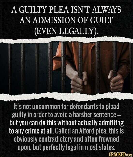 A GUILTY PLEA ISN'T ALWAYS AN ADMISSION OF GUILT (EVEN LEGALLY). It's not uncommon for defendants to plead guilty in order to avoid a harsher sentence- but you can do this without actually admitting to any crime at all. Called an Alford plea, this is obviously contradictory and often frowned