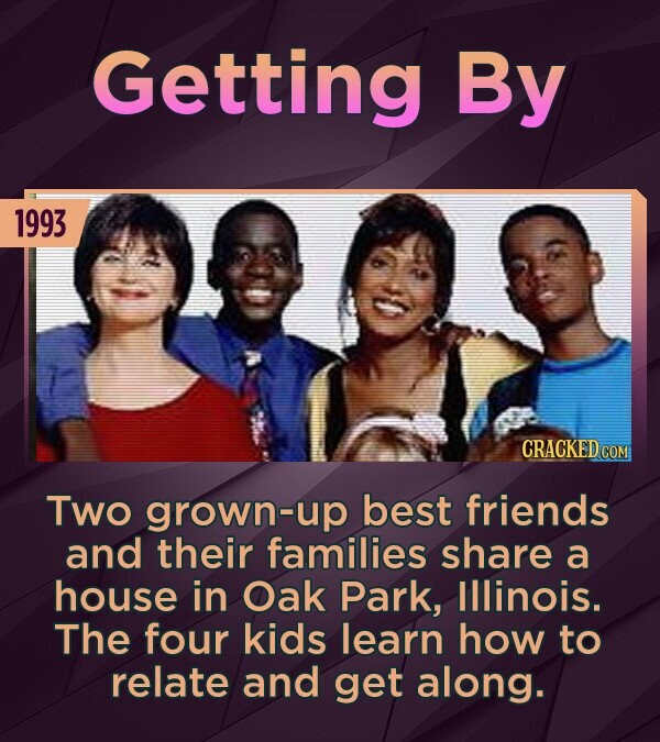 Getting By 1993 Two grown-up best friends and their families share a house in Oak Park, Illinois. The four kids learn how to relate and get along.
