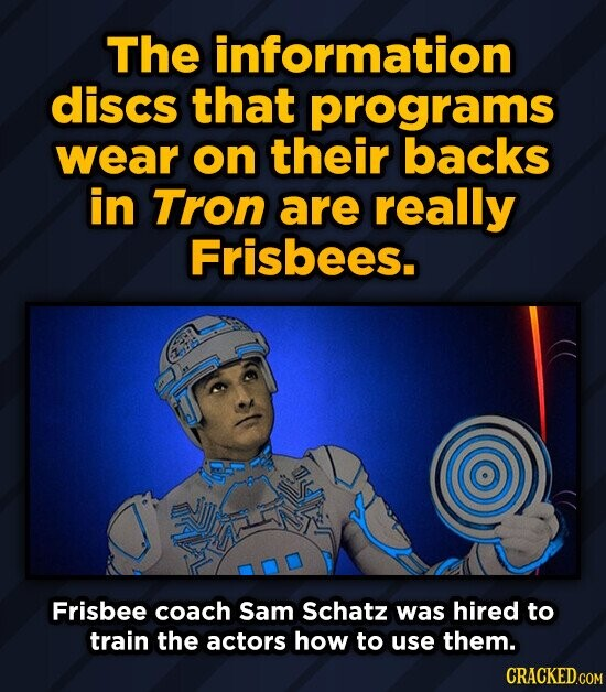 The information discs that programs wear on their backs in Tron are really Frisbees. Frisbee coach Sam Schatz was hired to train the actors how to use