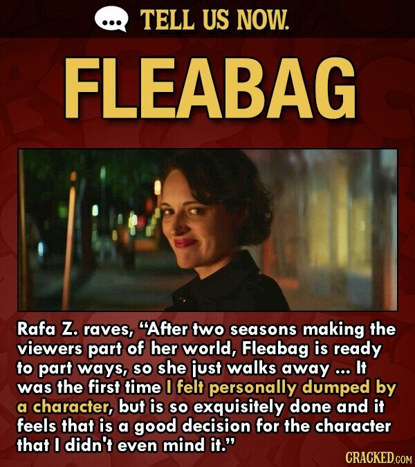 TELL US NOW. FLEABAG Rafa Z. raves, After two seasons making the viewers part of her world, Fleabag is ready to part ways, so she iust walks away ... It was the first time felt personally dumped by a character, but is so exquisitely done and it feels that is