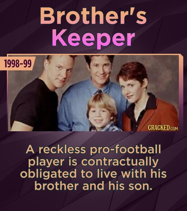 Brother's Keeper 1998-99 A reckless pro-football player is contractually obligated to live with his brother and his son.
