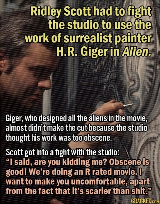 Ridley Scott had to fight the studio to use the work of surrealist painter H.R. Giger in Alien. Giger, who designed all the aliens in the movie, almost didn't make the cut because the studio thought his work was too obscene. Scott got into a fight with the studio: I