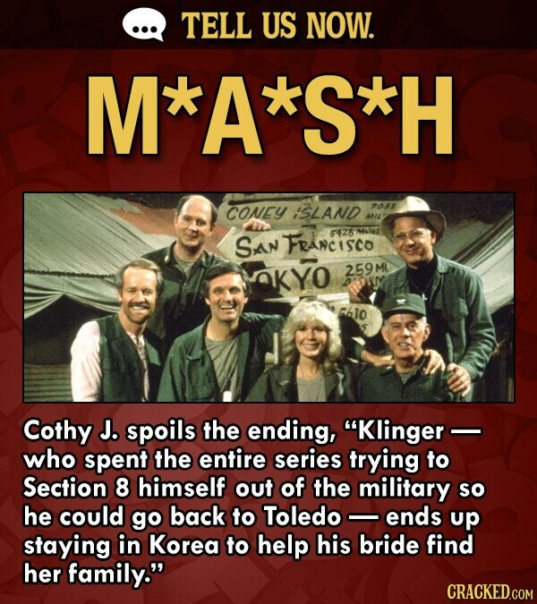 TELL US NOW. M*A*S*H CONEY ISLAND 2033 MIL San Francisco 54264614 AKYO 259ML. tlo Cothy J. spoils the ending, Klinger - who spent the entire series trying to Section 8 himself out of the military so he could go back to Toledo ends up staying in Korea to help his bride
