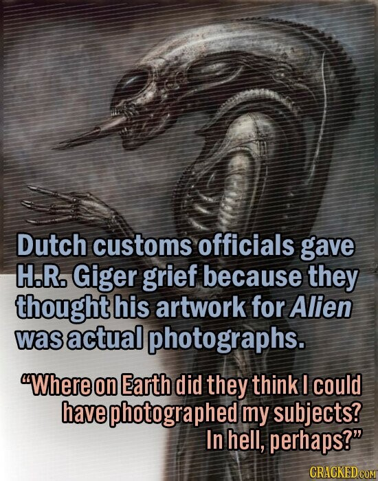 Dutch customs officials gave H.R. Giger grief because they thought his artwork for Alien was actual photographs. Where on Earth did they think I could have photographed my subjects? In hell, perhaps?