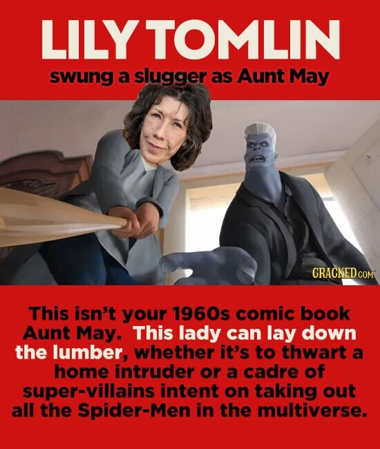 LILY TOMLIN swung a slugger as Aunt May CRACKEDcO This isn't your 1960s comic book Aunt May. This lady can lay down the lumber, whether it's to thwart a home intruder or a cadre of super-villains intent on taking out all the Spider-Men in the multiverse.